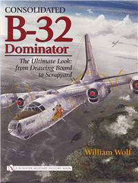 Consolidated B-32 Dominator – The Ultimate Look:  from Drawing Board to Scrapyard