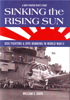 Sinking the Rising Sun: Dog Fighting & Dive Bombing in World War II: A Navy Fighter Pilot's Story