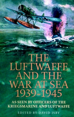 The Luftwaffe and the War at Sea 1939-1945: As Seen by Officers of the Kriegsmarine and Luftwaffe