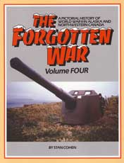 The Forgotten War Volume IV: A Pictorial History of World War II in Alaska and Northwestern Canada